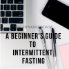 A Beginner's Guide to Intermittent Fasting.